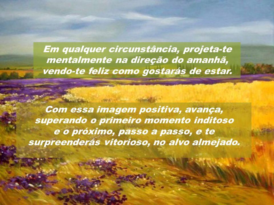 Em qualquer circunstância, projeta-te mentalmente na direção do amanhã, vendo-te feliz como gostarás de estar.