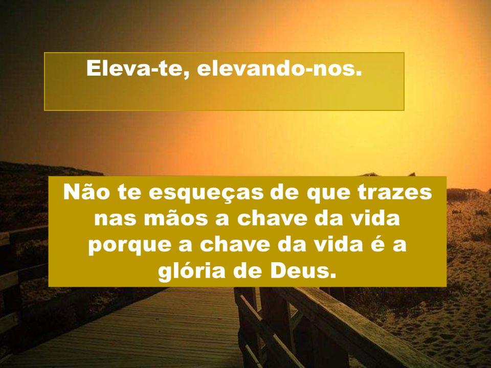 Eleva-te, elevando-nos. Não te esqueças de que trazes nas mãos a chave da vida porque a chave da vida é a glória de Deus.