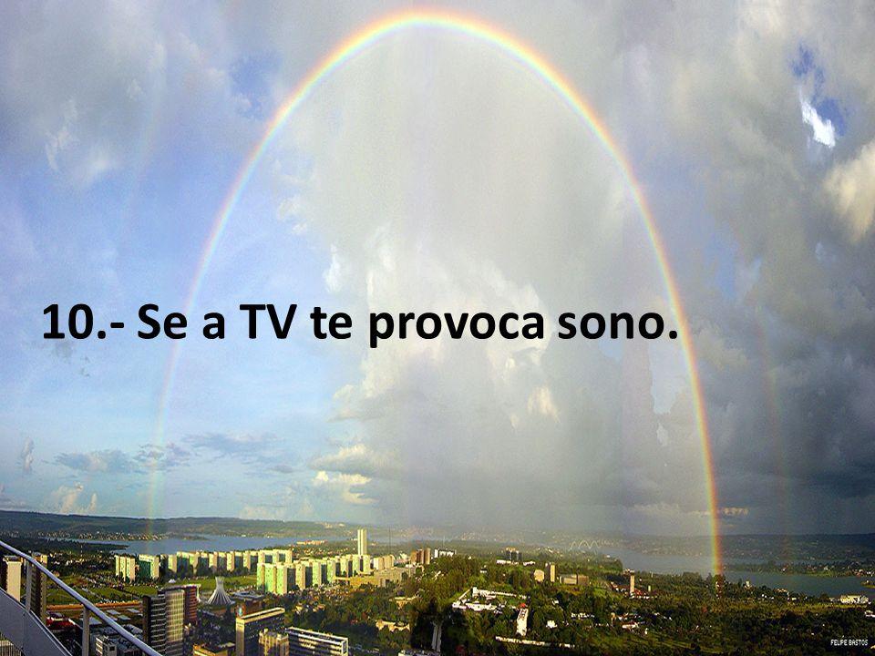 10.- Se a TV te provoca sono.