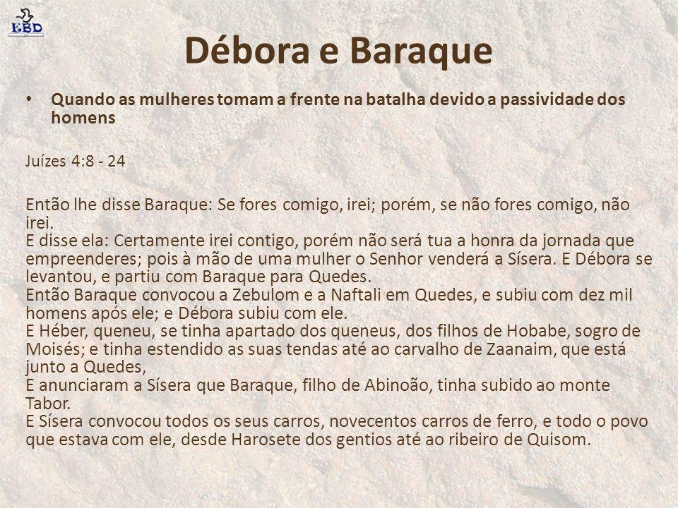 Quando as mulheres tomam a frente na batalha devido a passividade dos homens Juízes 4:8 - 24 Então lhe disse Baraque: Se fores comigo, irei; porém, se