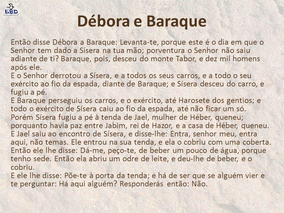 Então disse Débora a Baraque: Levanta-te, porque este é o dia em que o Senhor tem dado a Sísera na tua mão; porventura o Senhor não saiu adiante de ti