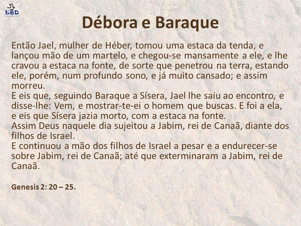 Então Jael, mulher de Héber, tomou uma estaca da tenda, e lançou mão de um martelo, e chegou-se mansamente a ele, e lhe cravou a estaca na fonte, de s