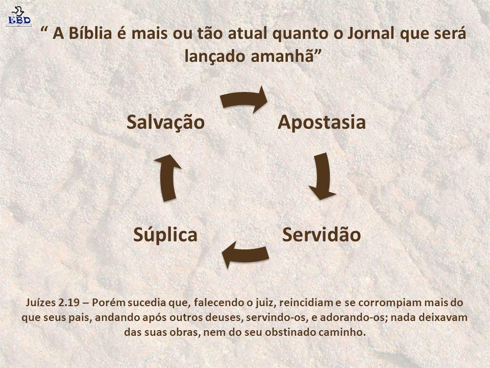 Apostasia ServidãoSúplica Salvação A Bíblia é mais ou tão atual quanto o Jornal que será lançado amanhã Juízes 2.19 – Porém sucedia que, falecendo o j
