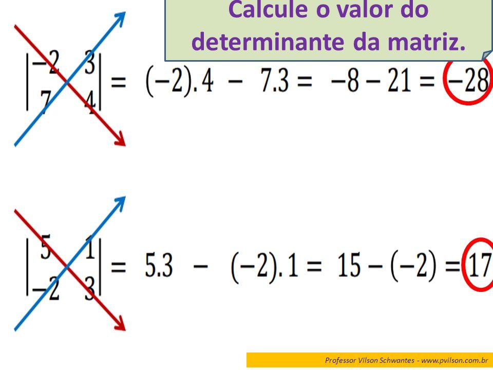 Professor Vilson Schwantes - www.pvilson.com.br Calcule o valor do determinante da matriz.