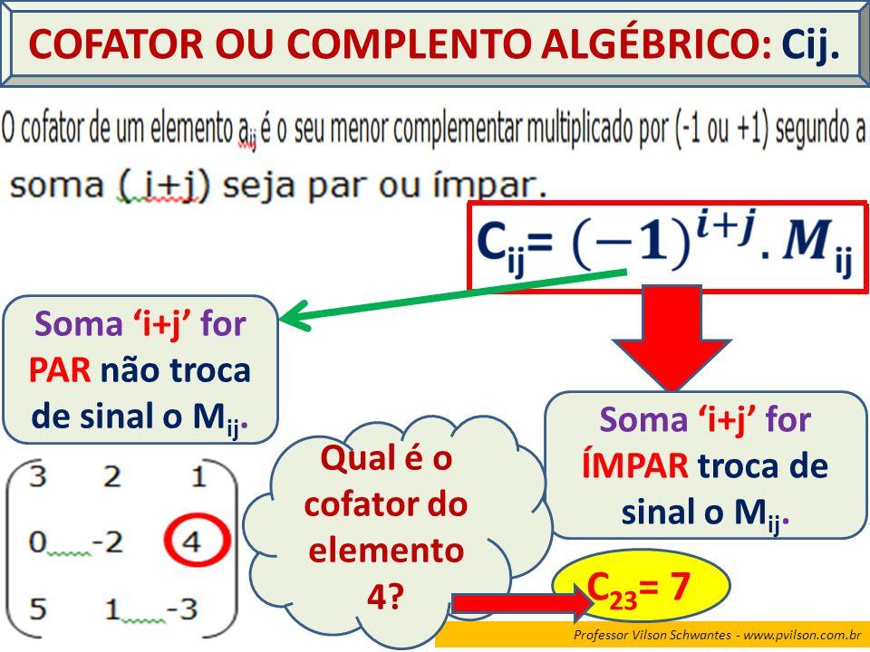 Professor Vilson Schwantes - www.pvilson.com.br COFATOR OU COMPLENTO ALGÉBRICO: Cij. Soma i+j for PAR não troca de sinal o M ij. Soma i+j for ÍMPAR tr