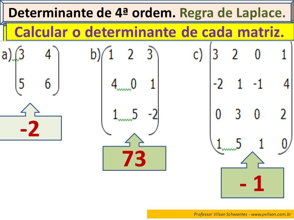 Professor Vilson Schwantes - www.pvilson.com.br Determinante de 4ª ordem. Regra de Laplace. Calcular o determinante de cada matriz. -2 73 - 1