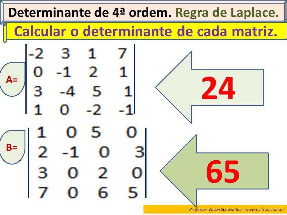 Professor Vilson Schwantes - www.pvilson.com.br Determinante de 4ª ordem. Regra de Laplace. Calcular o determinante de cada matriz. A= 24 B= 65
