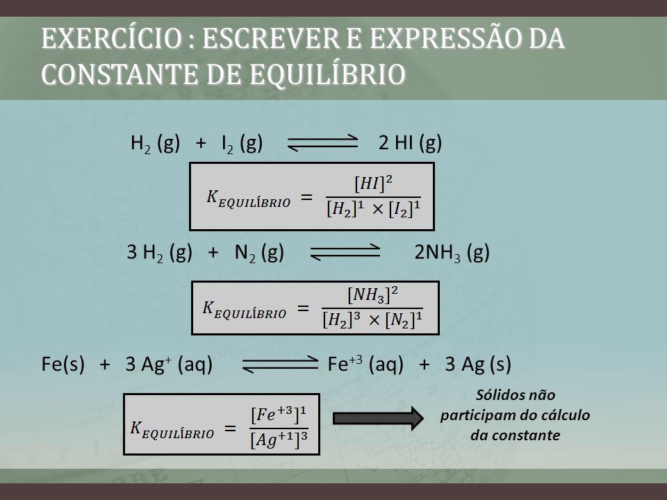 EXERCÍCIO : ESCREVER E EXPRESSÃO DA CONSTANTE DE EQUILÍBRIO H 2 (g) + I 2 (g) 2 HI (g) 3 H 2 (g) + N 2 (g) 2NH 3 (g) Fe(s) + 3 Ag + (aq) Fe +3 (aq) +