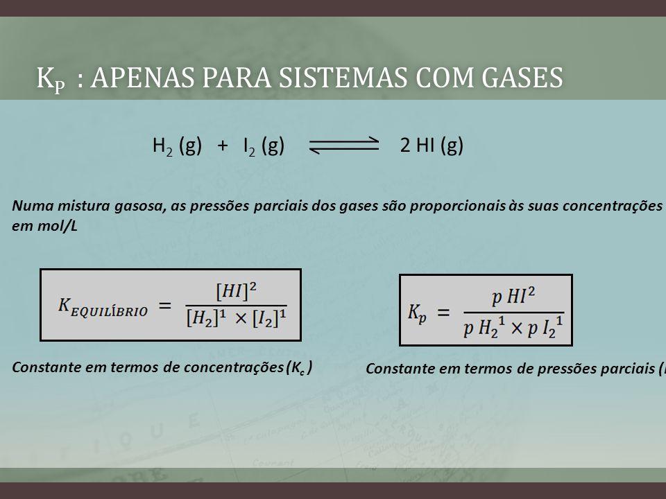 K P : APENAS PARA SISTEMAS COM GASESK P : APENAS PARA SISTEMAS COM GASES H 2 (g) + I 2 (g) 2 HI (g) Numa mistura gasosa, as pressões parciais dos gase