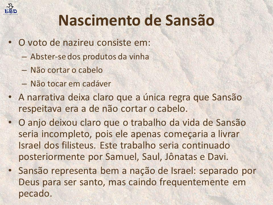 Nascimento de Sansão O voto de nazireu consiste em: – Abster-se dos produtos da vinha – Não cortar o cabelo – Não tocar em cadáver A narrativa deixa c