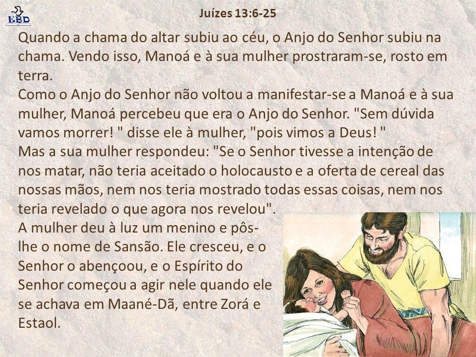 Quando a chama do altar subiu ao céu, o Anjo do Senhor subiu na chama. Vendo isso, Manoá e à sua mulher prostraram-se, rosto em terra. Como o Anjo do