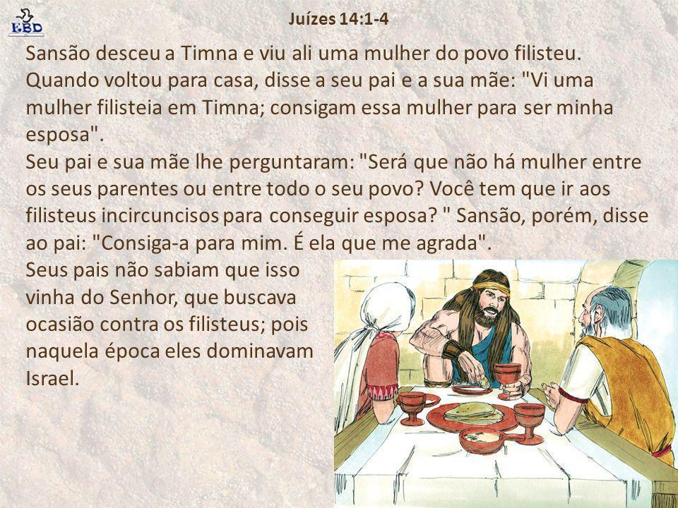 Sansão desceu a Timna e viu ali uma mulher do povo filisteu. Quando voltou para casa, disse a seu pai e a sua mãe: