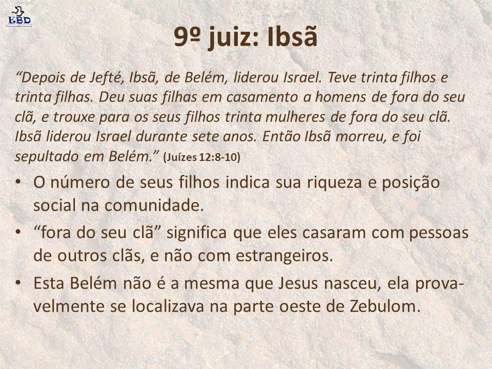 9º juiz: Ibsã Depois de Jefté, Ibsã, de Belém, liderou Israel. Teve trinta filhos e trinta filhas. Deu suas filhas em casamento a homens de fora do se