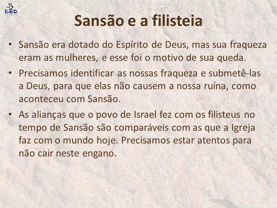 Sansão e a filisteia Sansão era dotado do Espírito de Deus, mas sua fraqueza eram as mulheres, e esse foi o motivo de sua queda. Precisamos identifica