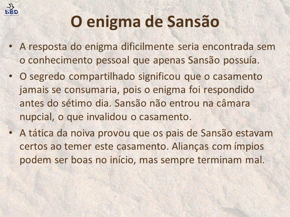 O enigma de Sansão A resposta do enigma dificilmente seria encontrada sem o conhecimento pessoal que apenas Sansão possuía. O segredo compartilhado si