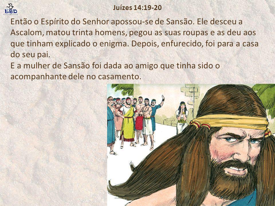 Então o Espírito do Senhor apossou-se de Sansão. Ele desceu a Ascalom, matou trinta homens, pegou as suas roupas e as deu aos que tinham explicado o e