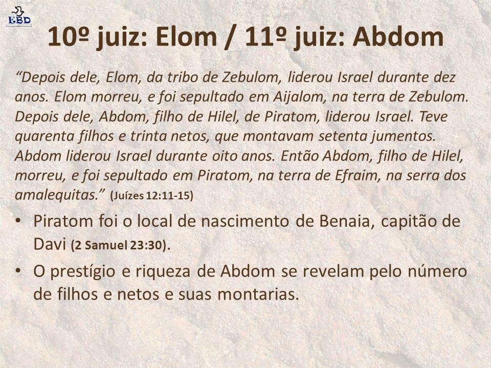 10º juiz: Elom / 11º juiz: Abdom Depois dele, Elom, da tribo de Zebulom, liderou Israel durante dez anos. Elom morreu, e foi sepultado em Aijalom, na