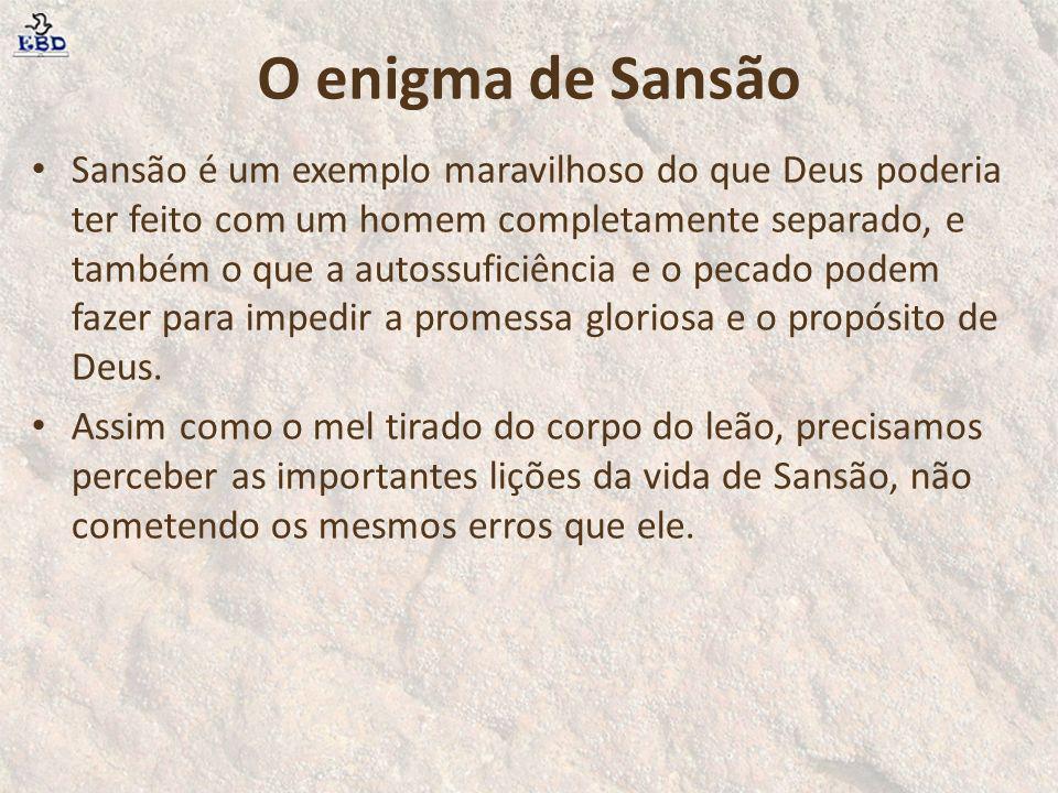 O enigma de Sansão Sansão é um exemplo maravilhoso do que Deus poderia ter feito com um homem completamente separado, e também o que a autossuficiênci