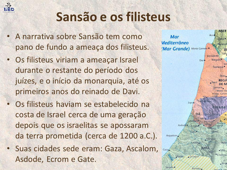 Sansão e os filisteus A narrativa sobre Sansão tem como pano de fundo a ameaça dos filisteus. Os filisteus viriam a ameaçar Israel durante o restante