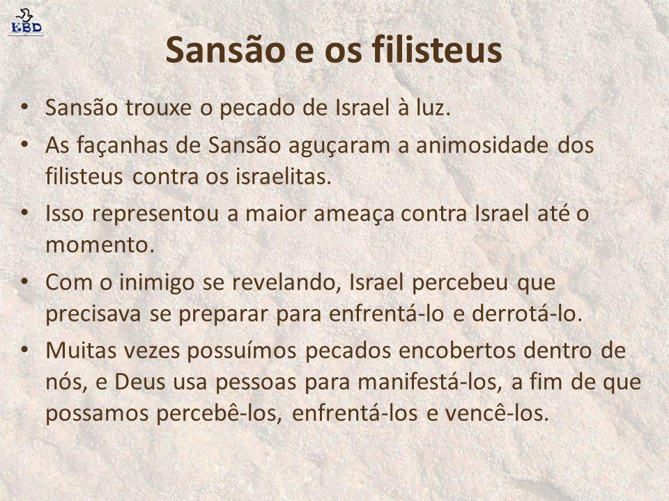 Sansão e os filisteus Sansão trouxe o pecado de Israel à luz. As façanhas de Sansão aguçaram a animosidade dos filisteus contra os israelitas. Isso re