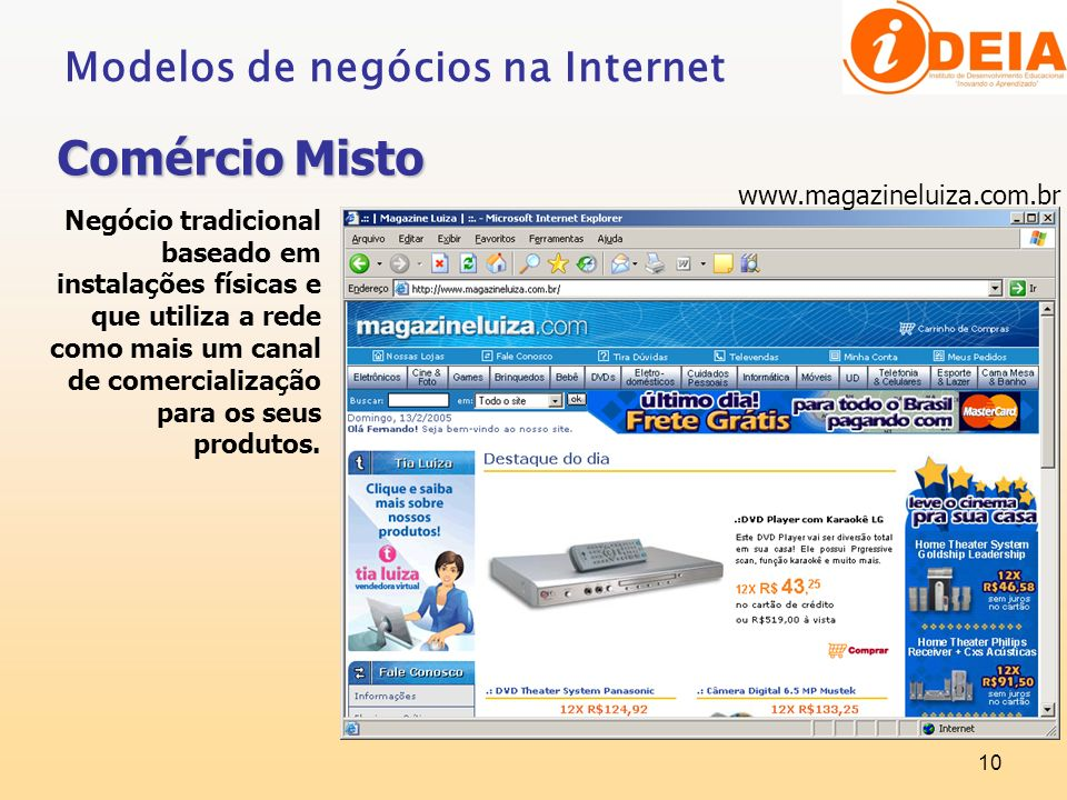 10 Modelos de negócios na Internet Comércio Misto Negócio tradicional baseado em instalações físicas e que utiliza a rede como mais um canal de comerc