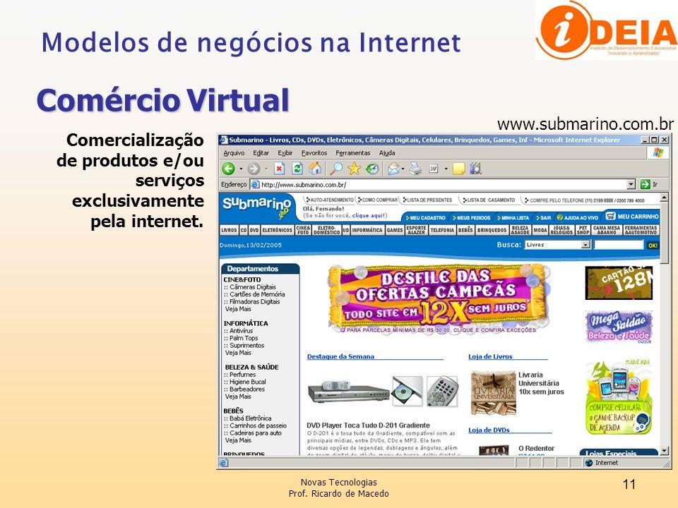 Novas Tecnologias Prof. Ricardo de Macedo 11 Modelos de negócios na Internet Comércio Virtual Comercialização de produtos e/ou serviços exclusivamente