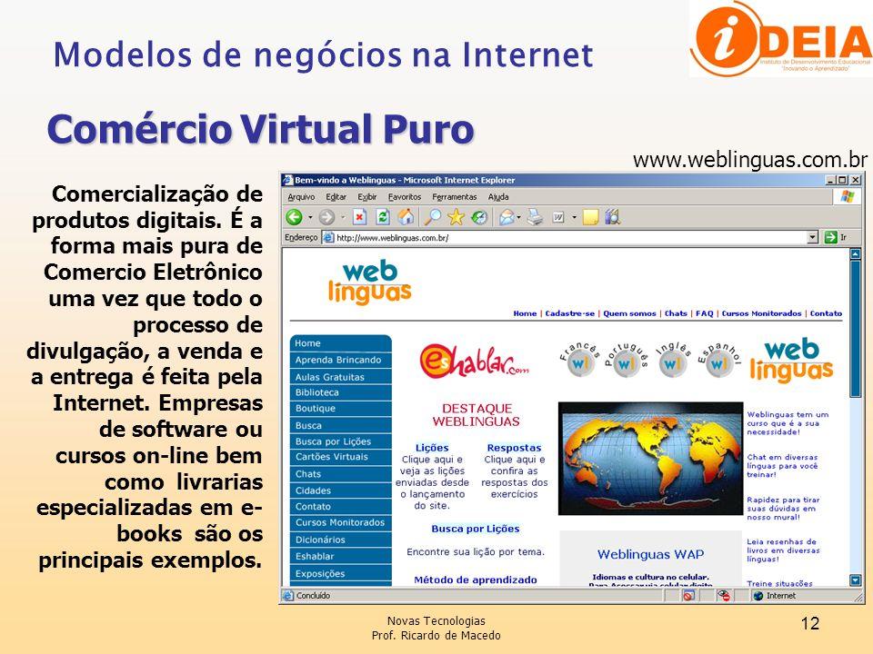 Novas Tecnologias Prof. Ricardo de Macedo 12 Modelos de negócios na Internet Comércio Virtual Puro Comercialização de produtos digitais. É a forma mai