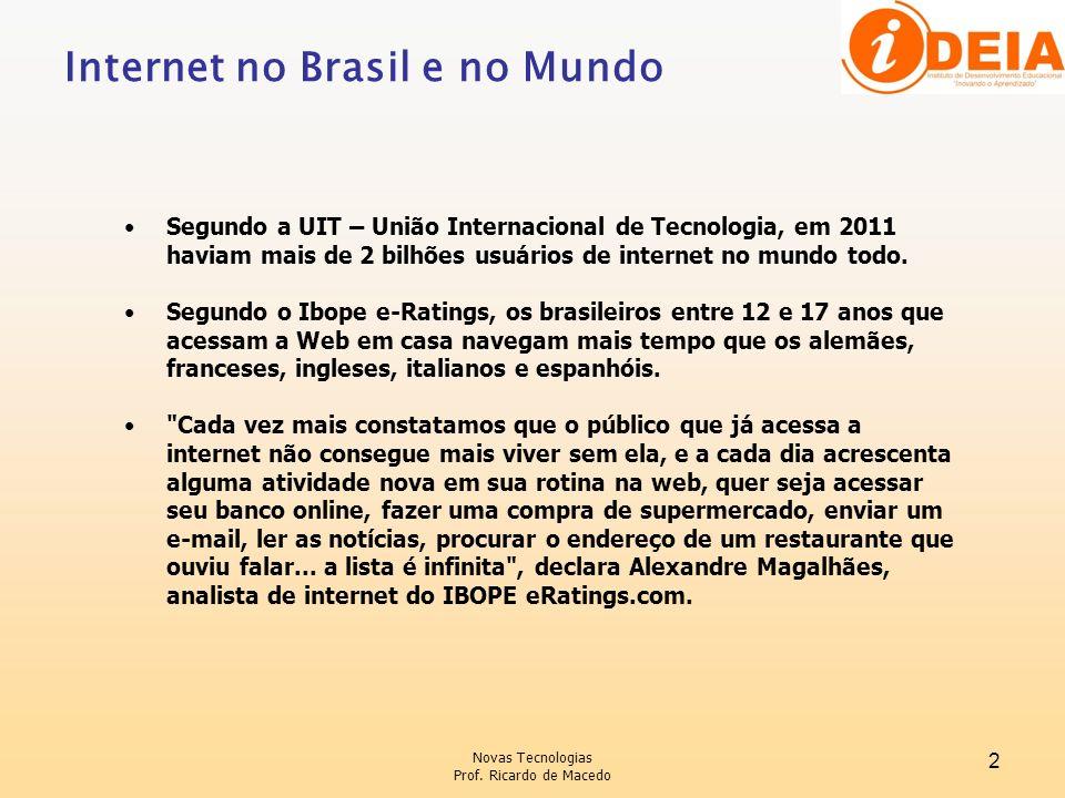 Novas Tecnologias Prof. Ricardo de Macedo 2 Internet no Brasil e no Mundo Segundo a UIT – União Internacional de Tecnologia, em 2011 haviam mais de 2