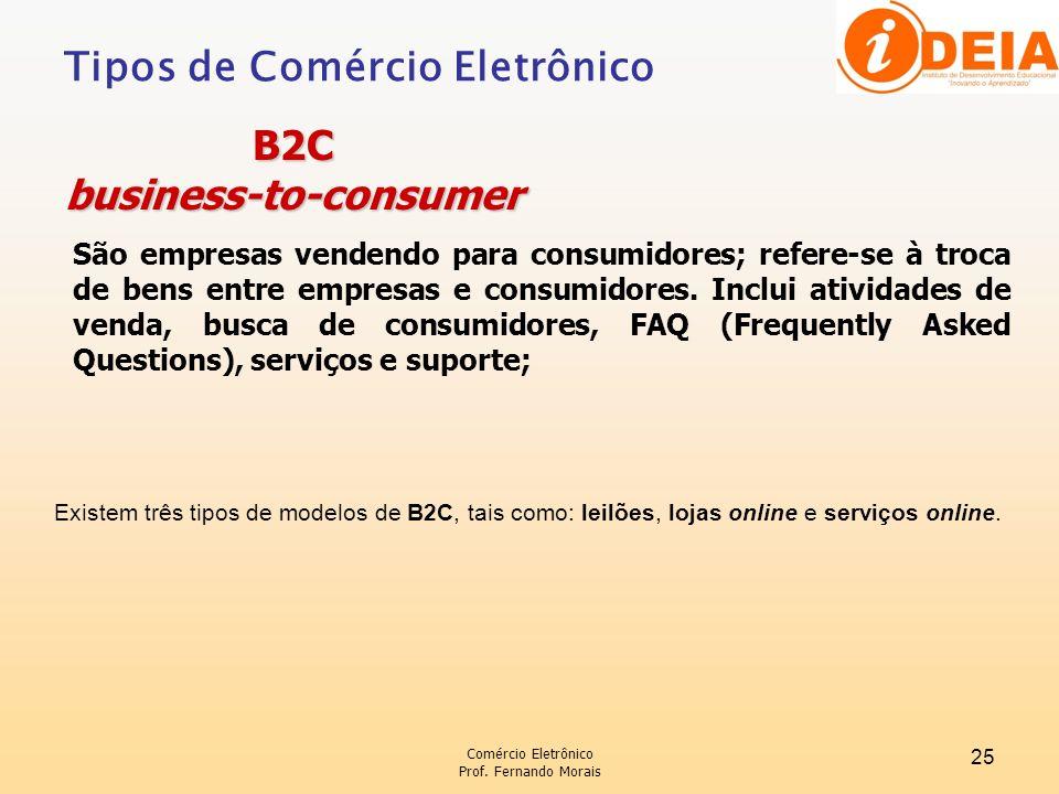 Comércio Eletrônico Prof. Fernando Morais 25 São empresas vendendo para consumidores; refere-se à troca de bens entre empresas e consumidores. Inclui