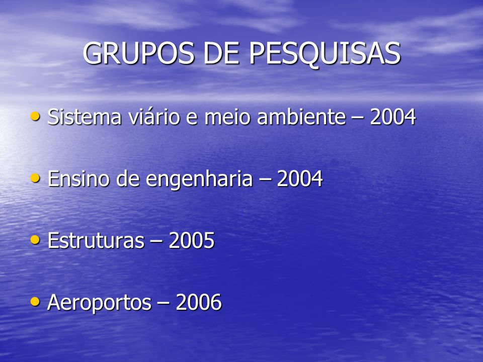 GRUPOS DE PESQUISAS Sistema viário e meio ambiente – 2004 Sistema viário e meio ambiente – 2004 Ensino de engenharia – 2004 Ensino de engenharia – 2004 Estruturas – 2005 Estruturas – 2005 Aeroportos – 2006 Aeroportos – 2006