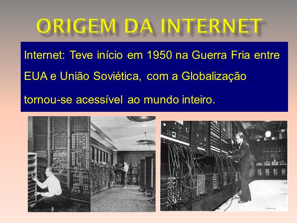 Internet: Teve início em 1950 na Guerra Fria entre EUA e União Soviética, com a Globalização tornou-se acessível ao mundo inteiro.
