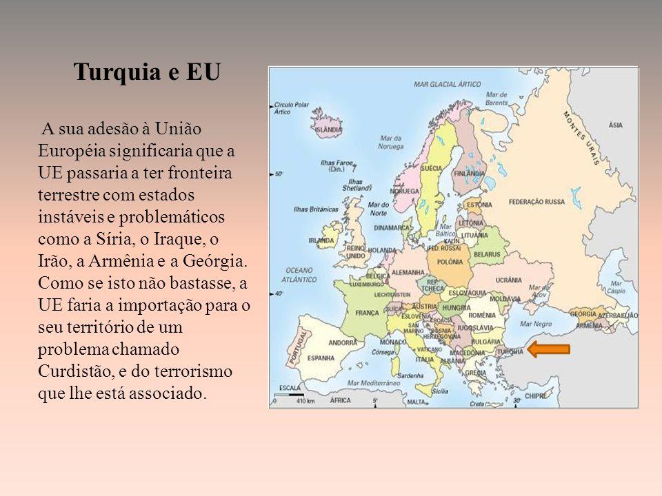 Turquia e EU A sua adesão à União Européia significaria que a UE passaria a ter fronteira terrestre com estados instáveis e problemáticos como a Síria, o Iraque, o Irão, a Armênia e a Geórgia.