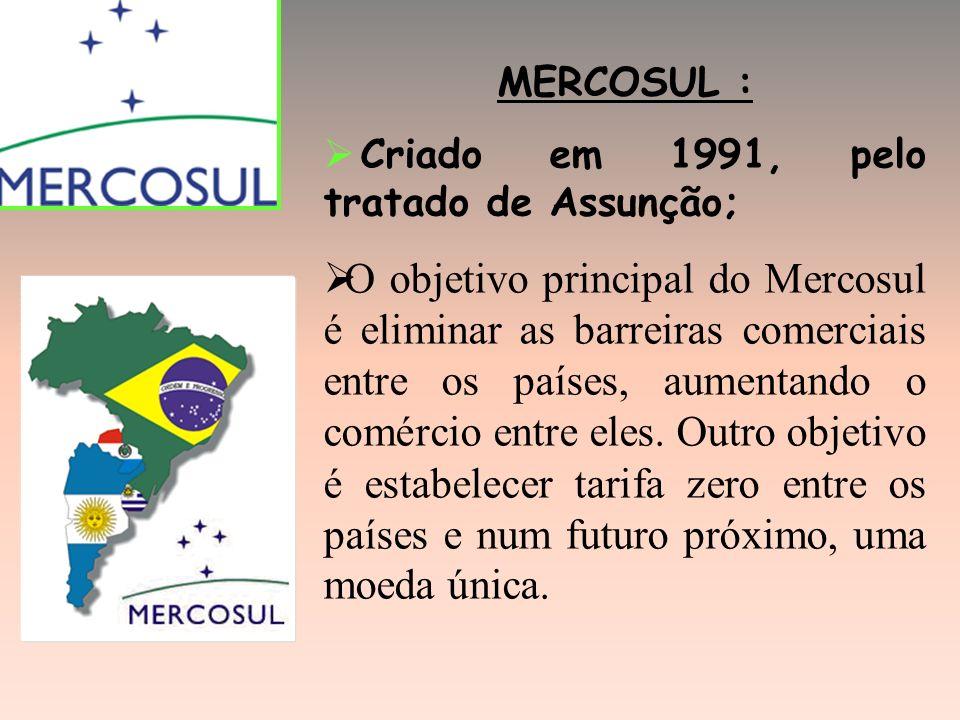 MERCOSUL : Criado em 1991, pelo tratado de Assunção; O objetivo principal do Mercosul é eliminar as barreiras comerciais entre os países, aumentando o comércio entre eles.