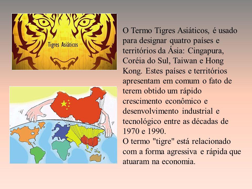 O Termo Tigres Asiáticos, é usado para designar quatro países e territórios da Ásia: Cingapura, Coréia do Sul, Taiwan e Hong Kong.
