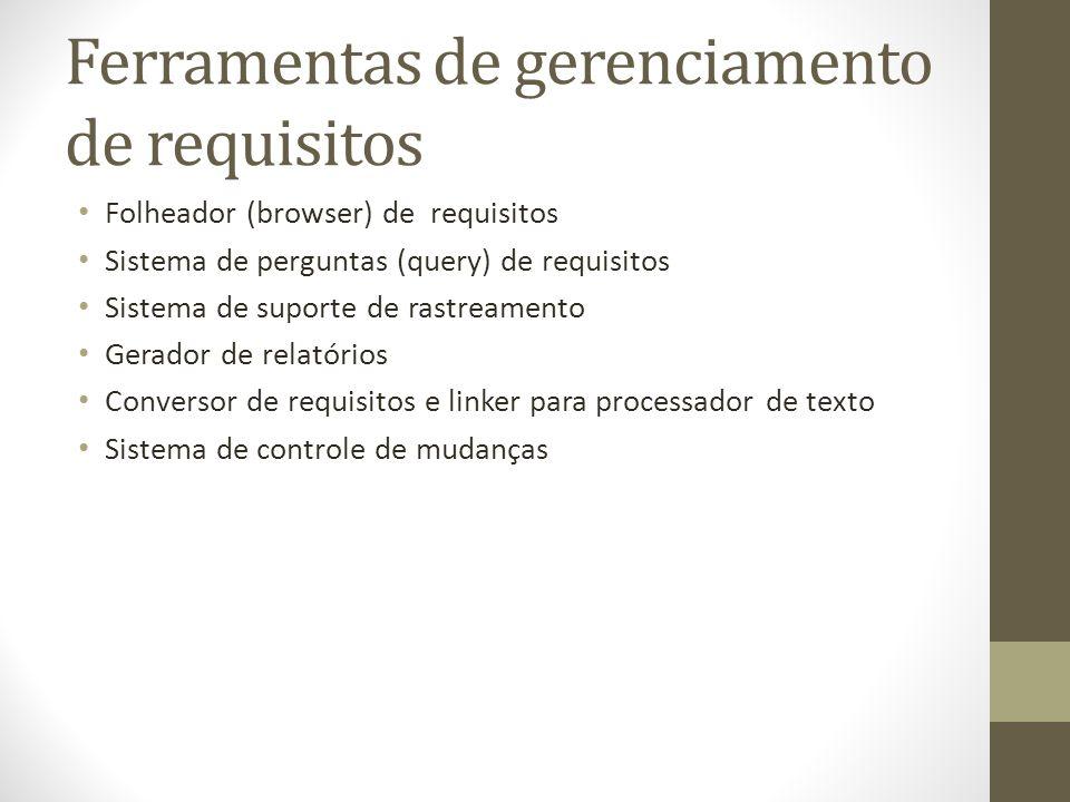 Ferramentas de gerenciamento de requisitos Folheador (browser) de requisitos Sistema de perguntas (query) de requisitos Sistema de suporte de rastreamento Gerador de relatórios Conversor de requisitos e linker para processador de texto Sistema de controle de mudanças