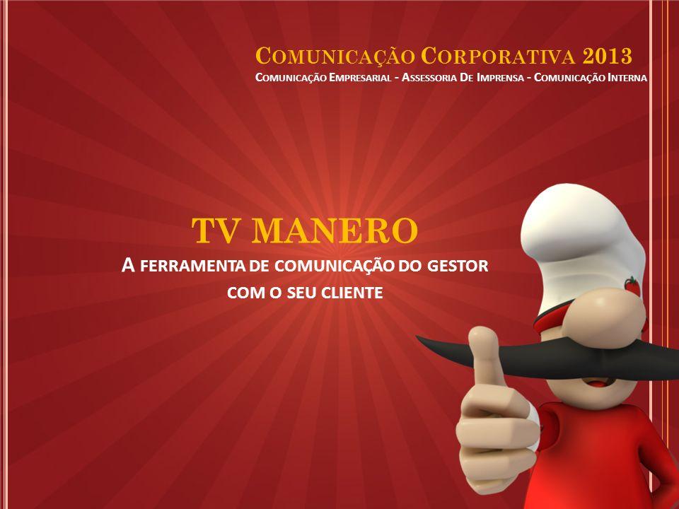 C OMUNICAÇÃO E MPRESARIAL - A SSESSORIA D E I MPRENSA - C OMUNICAÇÃO I NTERNA C OMUNICAÇÃO C ORPORATIVA 2013 TV MANERO A FERRAMENTA DE COMUNICAÇÃO DO