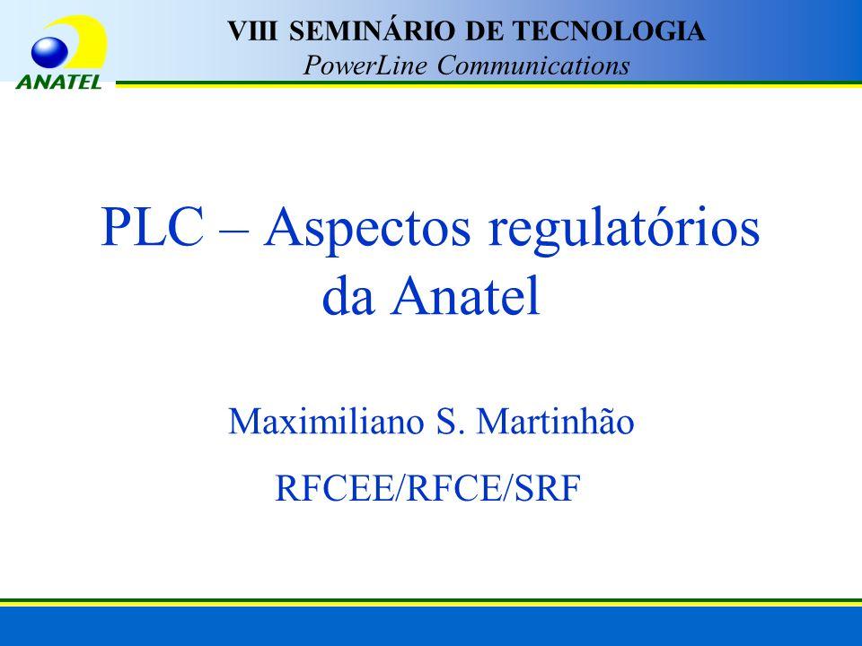 PLC – Aspectos regulatórios da Anatel Maximiliano S. Martinhão RFCEE/RFCE/SRF VIII SEMINÁRIO DE TECNOLOGIA PowerLine Communications