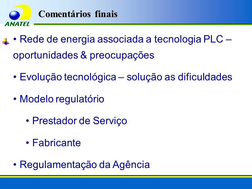 Rede de energia associada a tecnologia PLC – oportunidades & preocupações Evolução tecnológica – solução as dificuldades Modelo regulatório Prestador de Serviço Fabricante Regulamentação da Agência Comentários finais