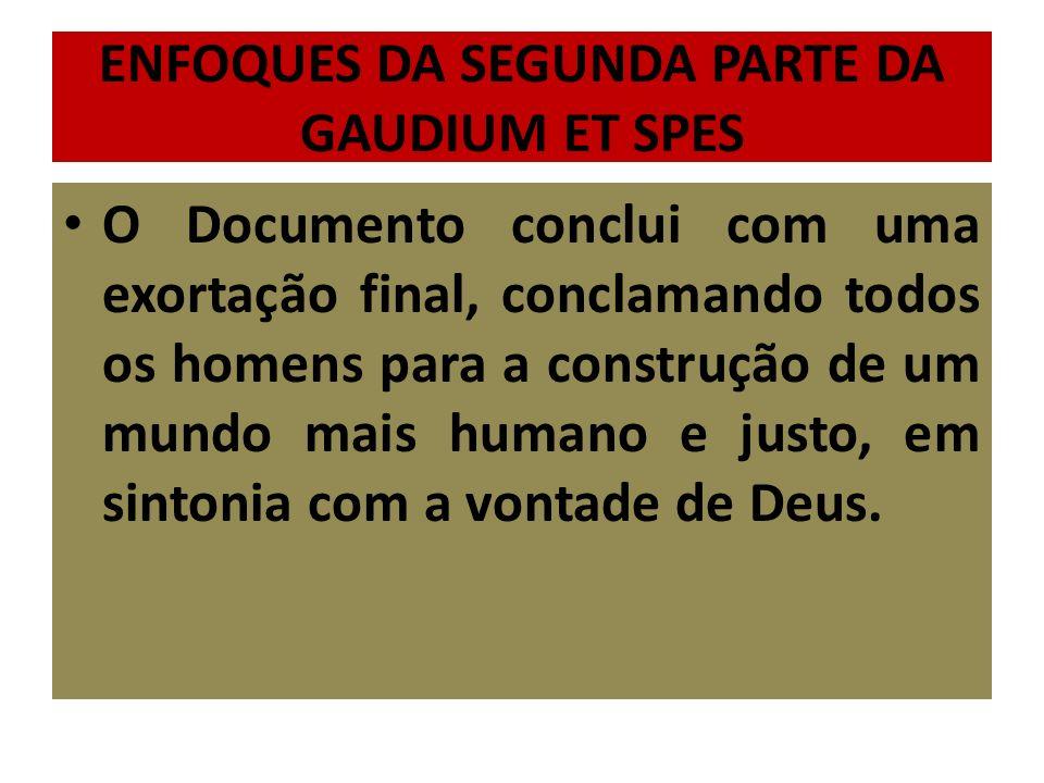 ENFOQUES DA SEGUNDA PARTE DA GAUDIUM ET SPES O Documento conclui com uma exortação final, conclamando todos os homens para a construção de um mundo mais humano e justo, em sintonia com a vontade de Deus.