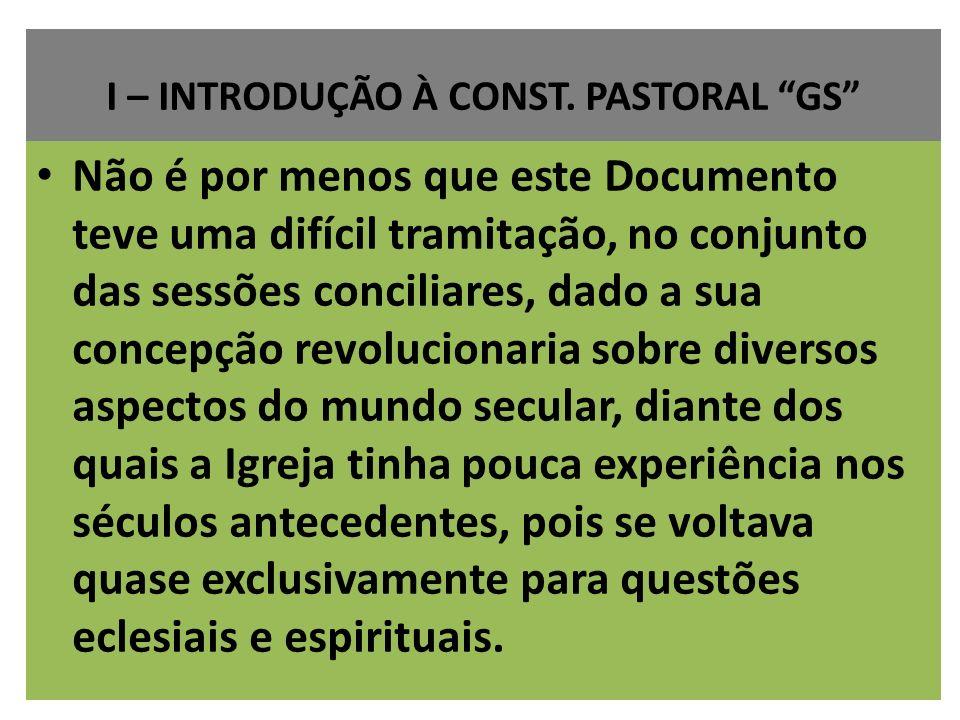 I – INTRODUÇÃO À CONST. PASTORAL GS Não é por menos que este Documento teve uma difícil tramitação, no conjunto das sessões conciliares, dado a sua co
