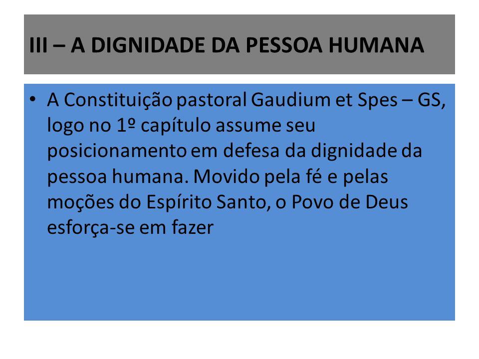 III – A DIGNIDADE DA PESSOA HUMANA A Constituição pastoral Gaudium et Spes – GS, logo no 1º capítulo assume seu posicionamento em defesa da dignidade
