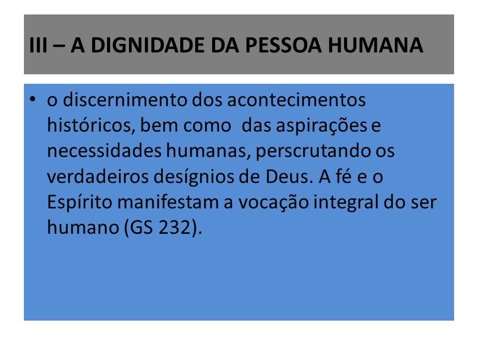 III – A DIGNIDADE DA PESSOA HUMANA o discernimento dos acontecimentos históricos, bem como das aspirações e necessidades humanas, perscrutando os verd