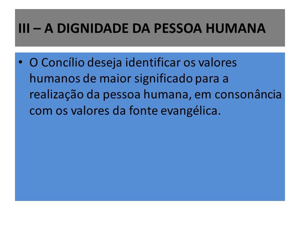 III – A DIGNIDADE DA PESSOA HUMANA O Concílio deseja identificar os valores humanos de maior significado para a realização da pessoa humana, em consonância com os valores da fonte evangélica.