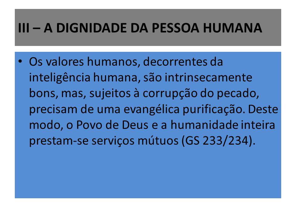 III – A DIGNIDADE DA PESSOA HUMANA Os valores humanos, decorrentes da inteligência humana, são intrinsecamente bons, mas, sujeitos à corrupção do pecado, precisam de uma evangélica purificação.