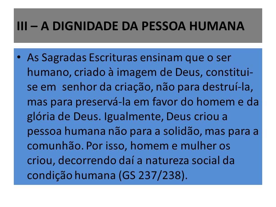 III – A DIGNIDADE DA PESSOA HUMANA As Sagradas Escrituras ensinam que o ser humano, criado à imagem de Deus, constitui- se em senhor da criação, não para destruí-la, mas para preservá-la em favor do homem e da glória de Deus.