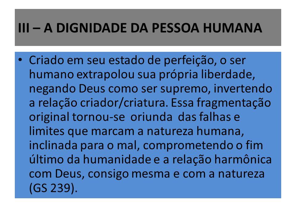 III – A DIGNIDADE DA PESSOA HUMANA Criado em seu estado de perfeição, o ser humano extrapolou sua própria liberdade, negando Deus como ser supremo, invertendo a relação criador/criatura.