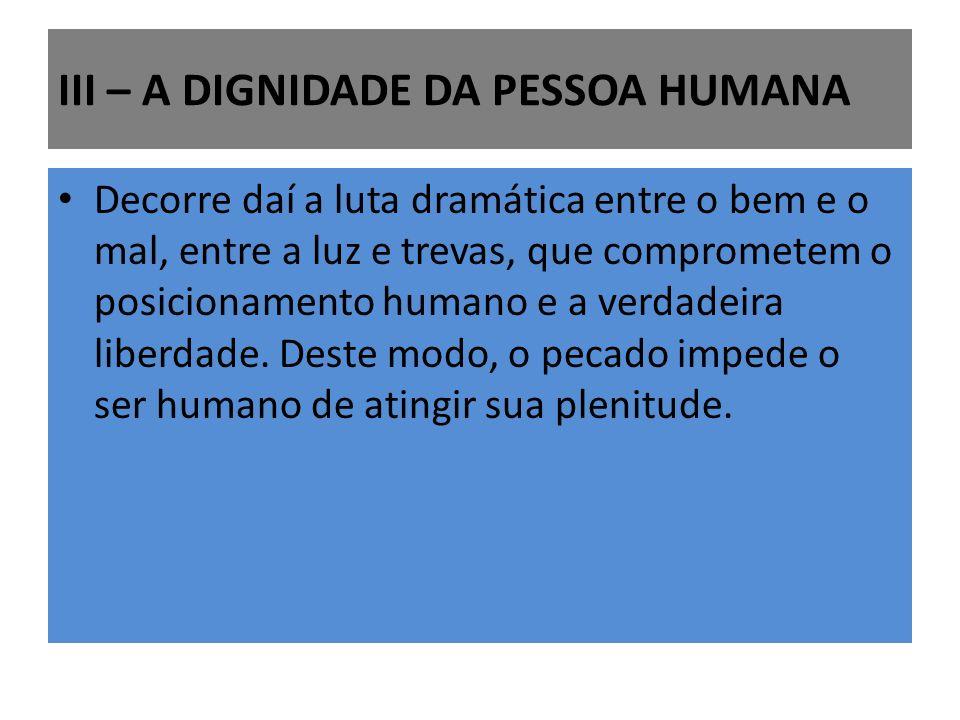 III – A DIGNIDADE DA PESSOA HUMANA Decorre daí a luta dramática entre o bem e o mal, entre a luz e trevas, que comprometem o posicionamento humano e a verdadeira liberdade.