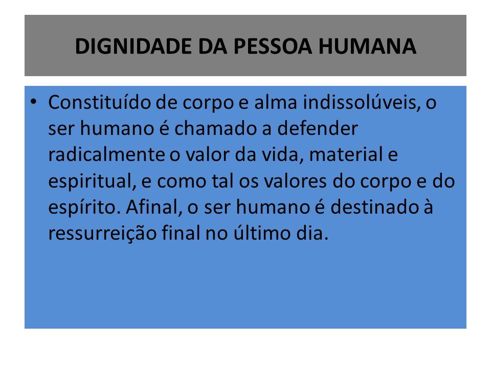 DIGNIDADE DA PESSOA HUMANA Constituído de corpo e alma indissolúveis, o ser humano é chamado a defender radicalmente o valor da vida, material e espir