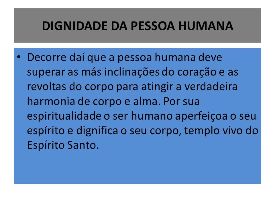 DIGNIDADE DA PESSOA HUMANA Decorre daí que a pessoa humana deve superar as más inclinações do coração e as revoltas do corpo para atingir a verdadeira