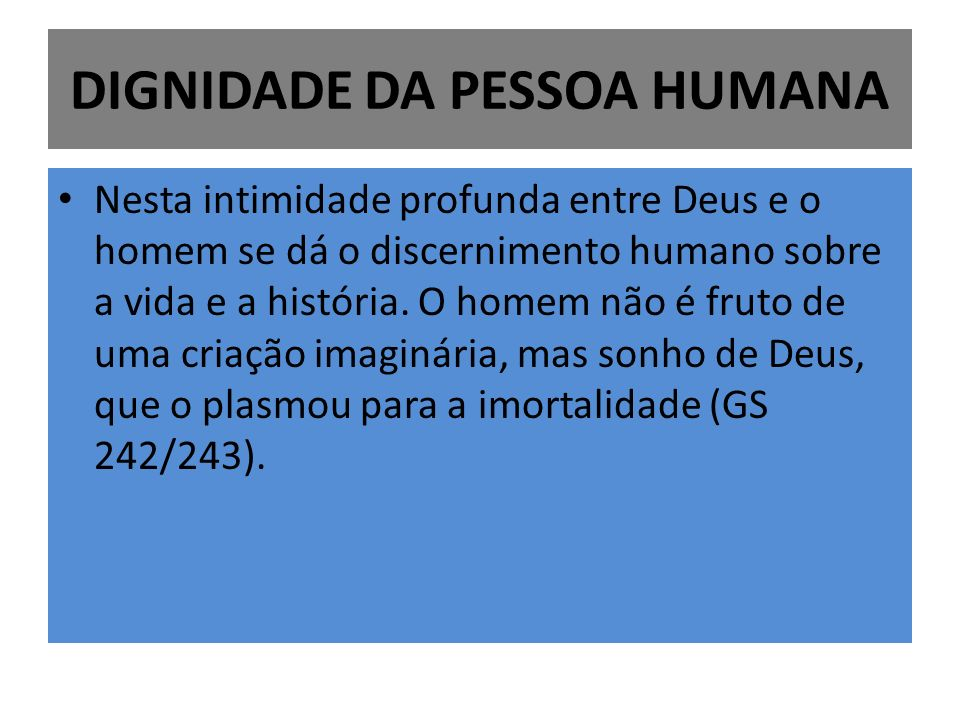 DIGNIDADE DA PESSOA HUMANA Nesta intimidade profunda entre Deus e o homem se dá o discernimento humano sobre a vida e a história. O homem não é fruto